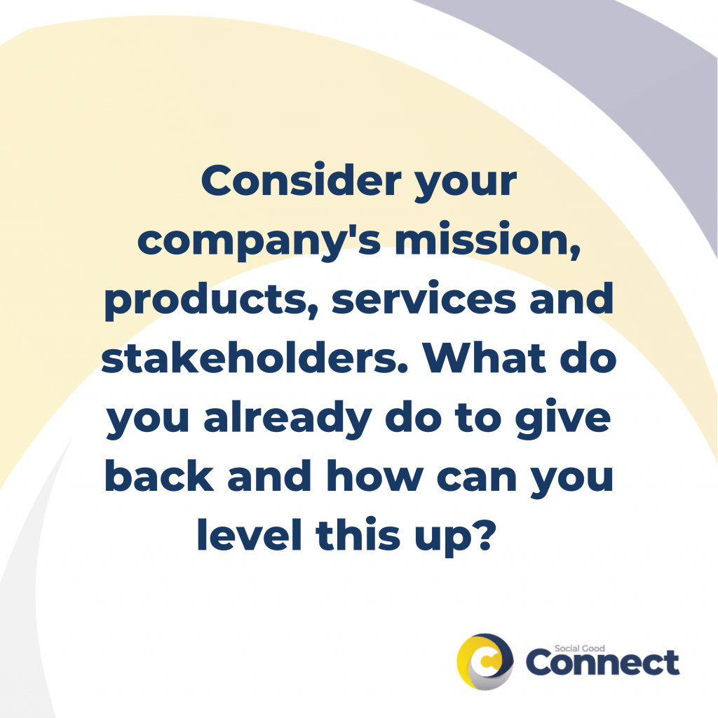 consider your company's mission, products, services and stakeholders. What do you already do to give back and how can you level this up? - social good